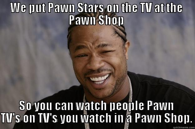 WE PUT PAWN STARS ON THE TV AT THE PAWN SHOP SO YOU CAN WATCH PEOPLE PAWN TV'S ON TV'S YOU WATCH IN A PAWN SHOP. Xzibit meme