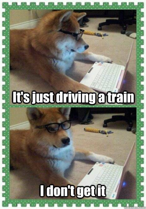 It's just driving a train I don't get it