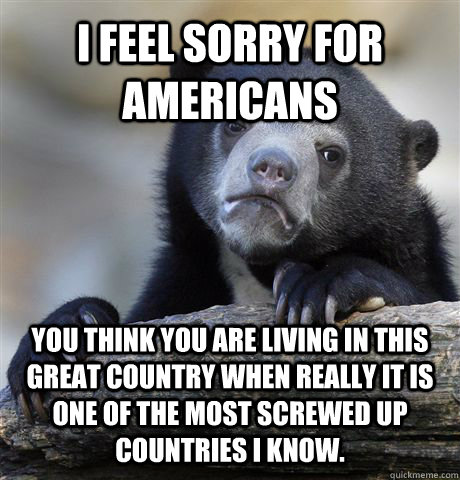 I feel sorry for americans you think you are living in this great country when really it is one of the most screwed up countries I know.  - I feel sorry for americans you think you are living in this great country when really it is one of the most screwed up countries I know.   Confession Bear