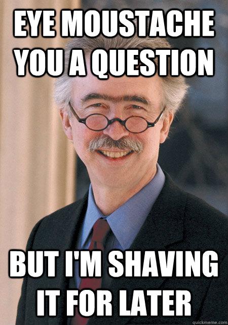 Eye Moustache you a question But i'm shaving it for later - Eye Moustache you a question But i'm shaving it for later  eye moustache