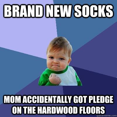 Brand New Socks Mom Accidentally got pledge on the hardwood floors - Brand New Socks Mom Accidentally got pledge on the hardwood floors  Success Kid