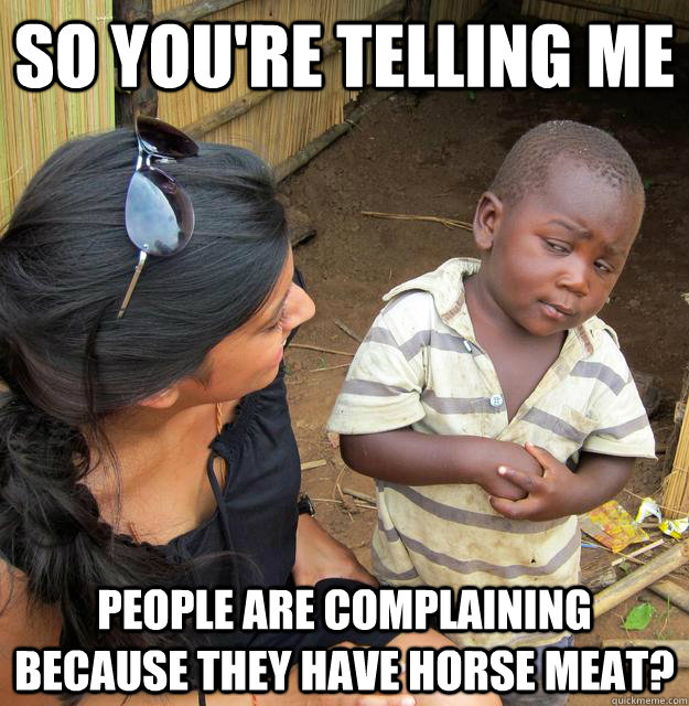 So you're telling me people are complaining because they have horse meat? - So you're telling me people are complaining because they have horse meat?  Skeptical African Kid