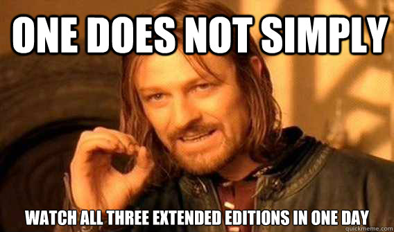 One does not simply watch the lord of the rings trilogy extended.