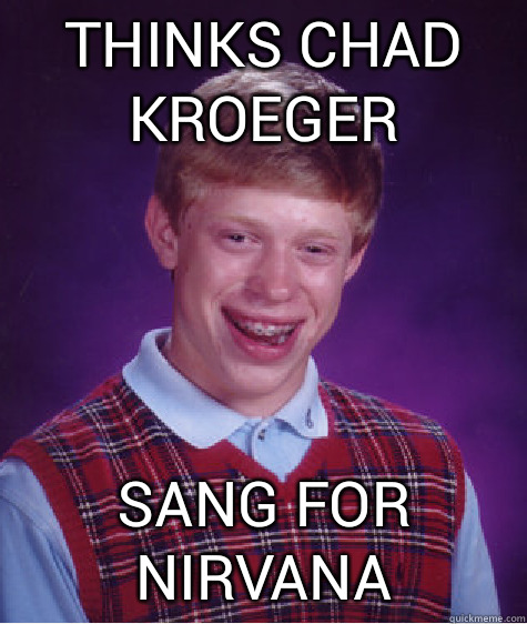 thinks chad kroeger sang for nirvana - thinks chad kroeger sang for nirvana  Bad Luck Brian