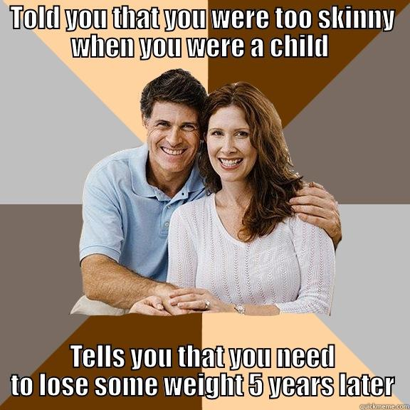 TOLD YOU THAT YOU WERE TOO SKINNY WHEN YOU WERE A CHILD  TELLS YOU THAT YOU NEED TO LOSE SOME WEIGHT 5 YEARS LATER Scumbag Parents