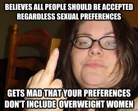 Believes all people should be accepted regardless sexual preferences Gets mad that your preferences don't include  overweight women - Believes all people should be accepted regardless sexual preferences Gets mad that your preferences don't include  overweight women  Disgruntled feminist