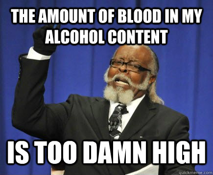 The amount of blood in my Alcohol content is too damn high - The amount of blood in my Alcohol content is too damn high  Too Damn High