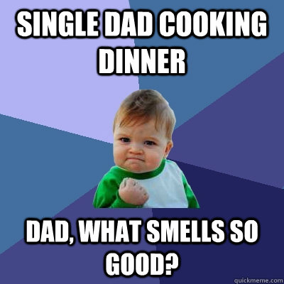 Single dad cooking dinner Dad, what smells so good? - Single dad cooking dinner Dad, what smells so good?  Success Kid