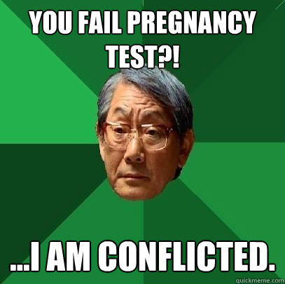 you fail pregnancy test?! ...i am conflicted. - you fail pregnancy test?! ...i am conflicted.  High Expectations Asian Father
