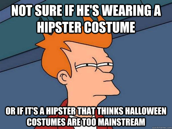 not sure if he's wearing a hipster costume or if it's a hipster that thinks halloween costumes are too mainstream - not sure if he's wearing a hipster costume or if it's a hipster that thinks halloween costumes are too mainstream  Futurama Fry
