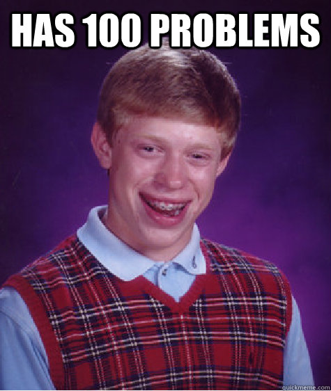 has 100 problems  - has 100 problems   Bad Luck Brian