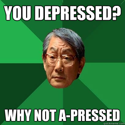 you depressed? why not a-pressed - you depressed? why not a-pressed  High Expectations Asian Father