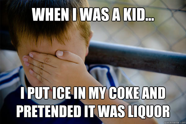 WHEN I WAS A KID... I put ice in my coke and pretended it was liquor - WHEN I WAS A KID... I put ice in my coke and pretended it was liquor  Misc