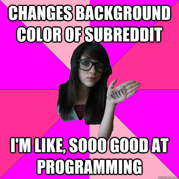 Changes background color of subreddit I'm like, sooo good at programming