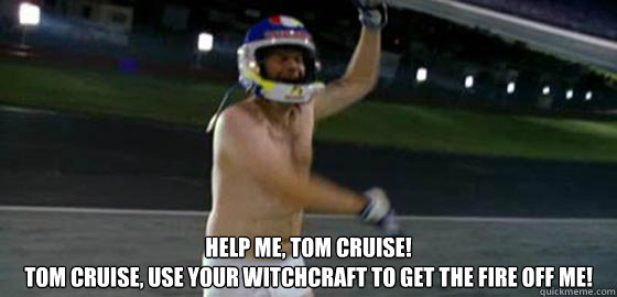 Help me, Tom Cruise! Tom Cruise, use your witchcraft to get the fire off me!