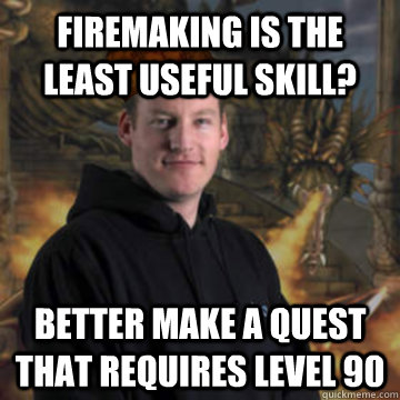Firemaking is the least useful skill? Better make a quest that requires level 90