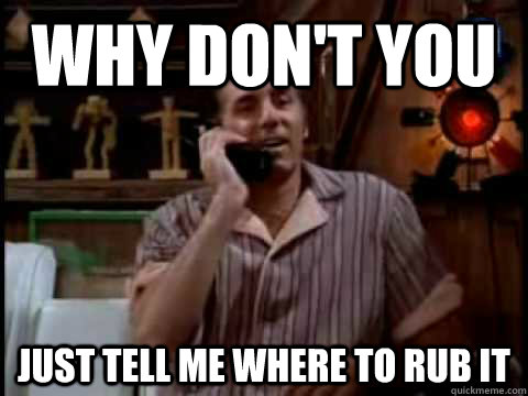 Why don't you just tell me where to rub it - Why don't you just tell me where to rub it  Kramer Movie Phone