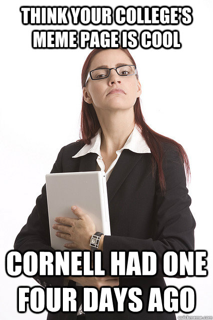 Think your college's meme page is cool Cornell had one four days ago  Stuck Up Business Woman