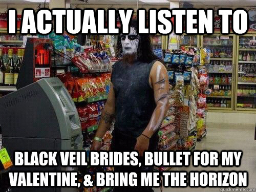 I actually LISTEN TO  BLACK VEIL BRIDES, BULLET FOR MY VALENTINE, & BRING ME THE HORIZON  sad metalhead