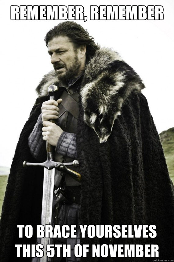 Remember, remember to Brace Yourselves this 5th of November - Remember, remember to Brace Yourselves this 5th of November  Brace yourself