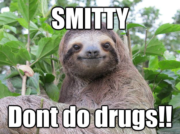 SMITTY Dont do drugs!!  Stoned Sloth