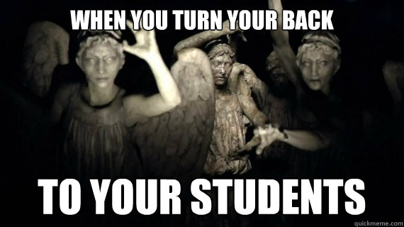 WHEN YOU TURN YOUR BACK TO YOUR STUDENTS