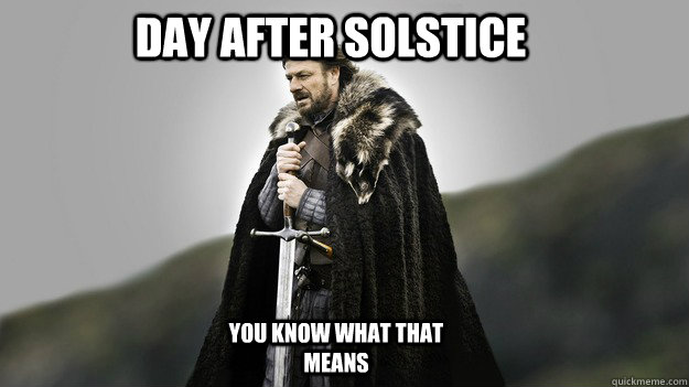 Day after solstice You know what that means - Day after solstice You know what that means  Ned stark winter is coming