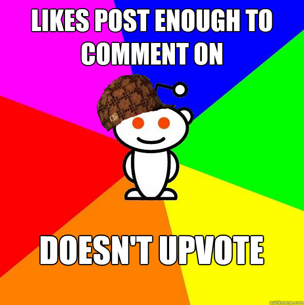 Likes post enough to comment on Doesn't upvote  Scumbag Redditor