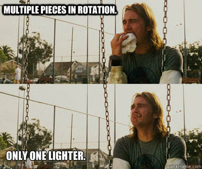Multiple pieces in rotation. Only one lighter. - Multiple pieces in rotation. Only one lighter.  First World Stoner Problems