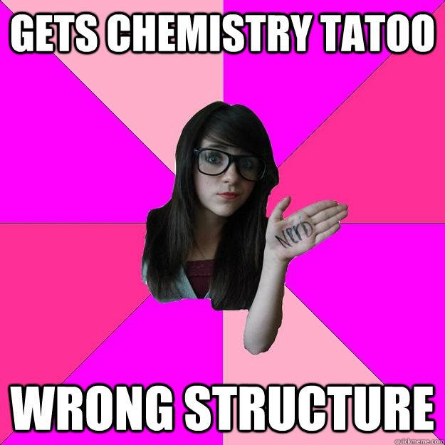 Gets chemistry tatoo Wrong structure - Gets chemistry tatoo Wrong structure  Idiot Nerd Girl