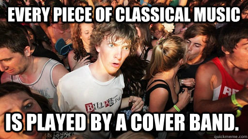 EVERY PIECE OF CLASSICAL MUSIC is played by a cover band. - EVERY PIECE OF CLASSICAL MUSIC is played by a cover band.  Sudden Clarity Clarence