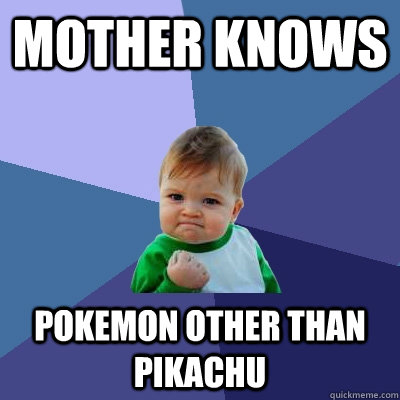 Mother knows pokemon other than pikachu - Mother knows pokemon other than pikachu  Success Kid