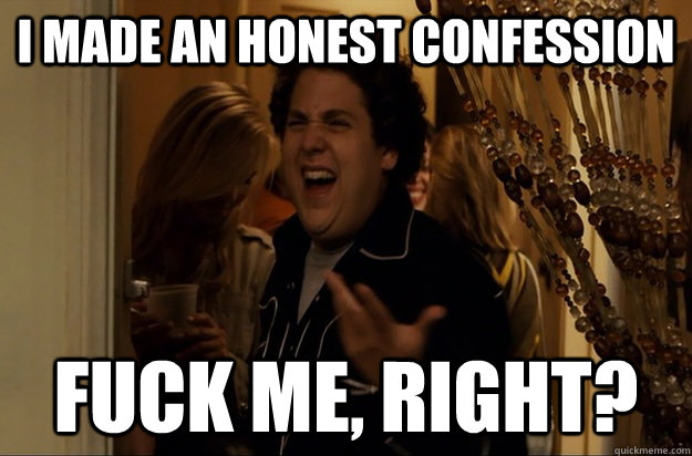 I made an honest confession Fuck Me, Right? - I made an honest confession Fuck Me, Right?  Fuck Me, Right