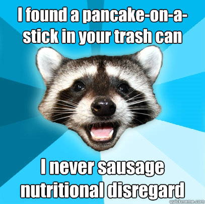I found a pancake-on-a-stick in your trash can I never sausage nutritional disregard - I found a pancake-on-a-stick in your trash can I never sausage nutritional disregard  Lame Pun Coon