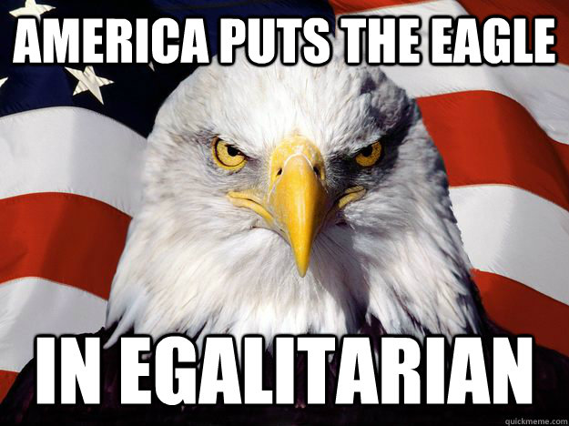 America puts the eagle in egalitarian - America puts the eagle in egalitarian  One-up America