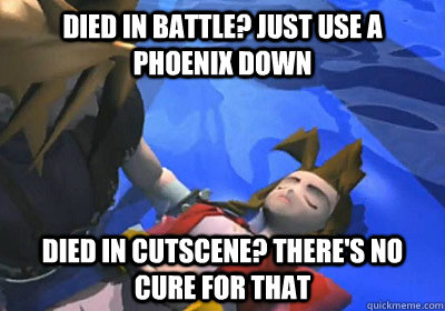 Died in battle? Just use a phoenix down Died in cutscene? There's no cure for that  - Died in battle? Just use a phoenix down Died in cutscene? There's no cure for that   Misc