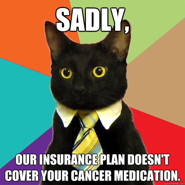Sadly, our insurance plan doesn't cover your cancer medication. - Sadly, our insurance plan doesn't cover your cancer medication.  Business Cat