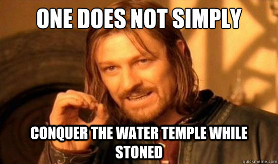 One Does Not Simply Conquer the water temple while stoned - One Does Not Simply Conquer the water temple while stoned  Boromir