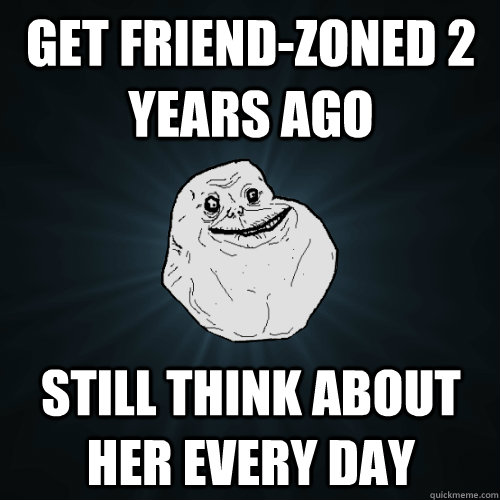 Get friend-zoned 2 years ago Still think about her every day   - Get friend-zoned 2 years ago Still think about her every day    Forever Alone