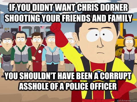 if you didnt want chris dorner shooting your friends and family you shouldn't have been a corrupt asshole of a police officer - if you didnt want chris dorner shooting your friends and family you shouldn't have been a corrupt asshole of a police officer  Captain Hindsight
