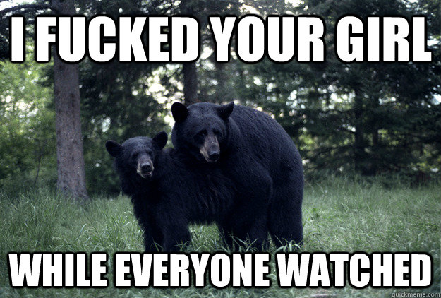 I FUCKED YOUR GIRL WHILE EVERYONE WATCHED - I FUCKED YOUR GIRL WHILE EVERYONE WATCHED  Rebel Bear