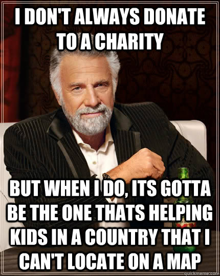 I don't always donate to a charity but when I do, its gotta be the one thats helping kids in a country that i can't locate on a map - I don't always donate to a charity but when I do, its gotta be the one thats helping kids in a country that i can't locate on a map  The Most Interesting Man In The World