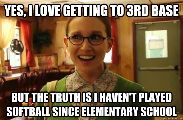 yes, i love getting to 3rd base but the truth is I haven't played softball since elementary school - yes, i love getting to 3rd base but the truth is I haven't played softball since elementary school  Sexually Oblivious Female