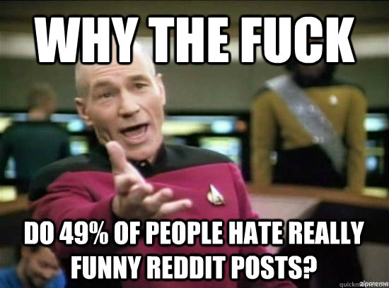 Why the fuck Do 49% of people hate really funny reddit posts? - Why the fuck Do 49% of people hate really funny reddit posts?  Misc