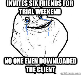 invites six friends for trial weekend no one even downloaded the client - invites six friends for trial weekend no one even downloaded the client  Always forever alone