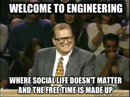 Welcome to Engineering Where social life doesn't matter and the free time is made up