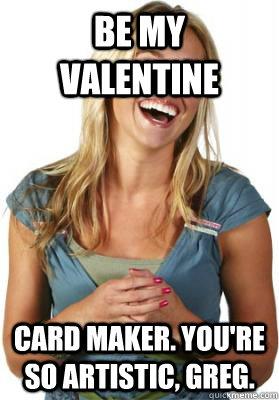Be My Valentine Card Maker You Re So Artistic Greg Friend Zone