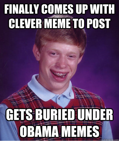 Finally comes up with clever meme to post gets buried under obama memes - Finally comes up with clever meme to post gets buried under obama memes  Bad Luck Brian