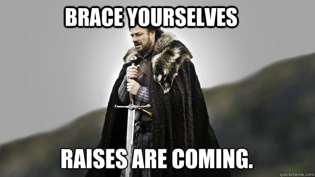 Brace yourselves Raises are coming. - Brace yourselves Raises are coming.  Ned stark winter is coming
