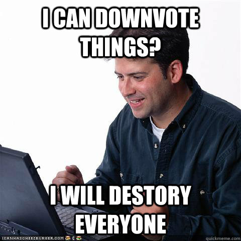 I can downvote things? I will destory everyone - I can downvote things? I will destory everyone  Net noob